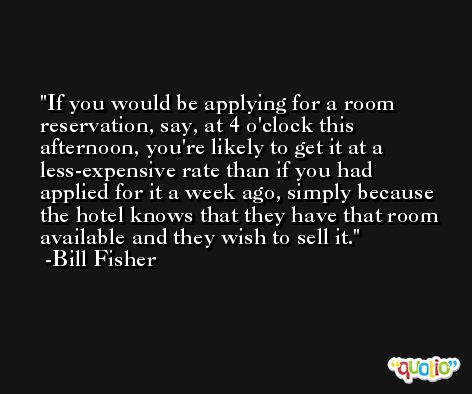 If you would be applying for a room reservation, say, at 4 o'clock this afternoon, you're likely to get it at a less-expensive rate than if you had applied for it a week ago, simply because the hotel knows that they have that room available and they wish to sell it. -Bill Fisher