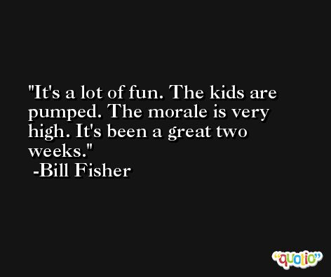 It's a lot of fun. The kids are pumped. The morale is very high. It's been a great two weeks. -Bill Fisher