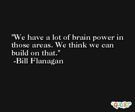 We have a lot of brain power in those areas. We think we can build on that. -Bill Flanagan