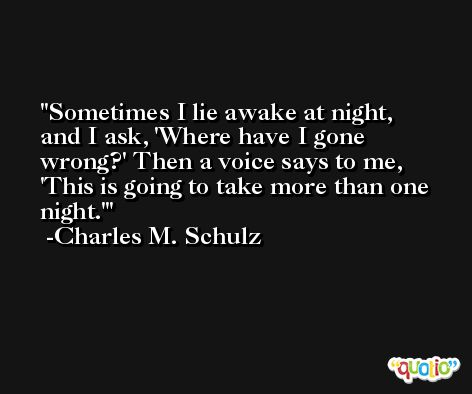 Sometimes I lie awake at night, and I ask, 'Where have I gone wrong?' Then a voice says to me, 'This is going to take more than one night.' -Charles M. Schulz