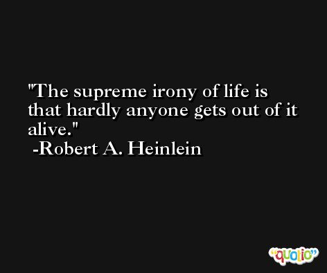 The supreme irony of life is that hardly anyone gets out of it alive. -Robert A. Heinlein