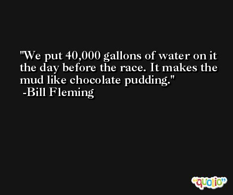 We put 40,000 gallons of water on it the day before the race. It makes the mud like chocolate pudding. -Bill Fleming