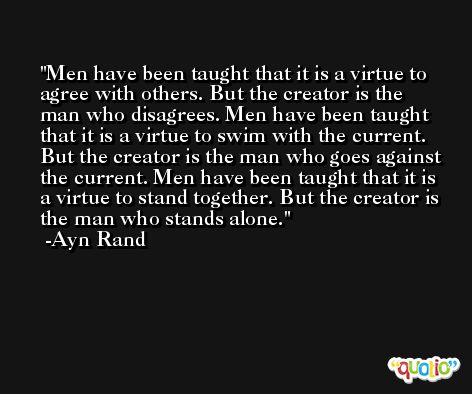 Men have been taught that it is a virtue to agree with others. But the creator is the man who disagrees. Men have been taught that it is a virtue to swim with the current. But the creator is the man who goes against the current. Men have been taught that it is a virtue to stand together. But the creator is the man who stands alone. -Ayn Rand