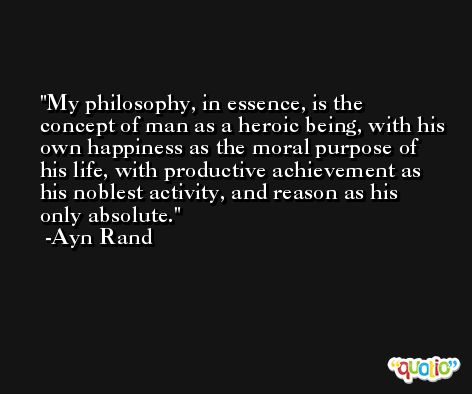 My philosophy, in essence, is the concept of man as a heroic being, with his own happiness as the moral purpose of his life, with productive achievement as his noblest activity, and reason as his only absolute. -Ayn Rand