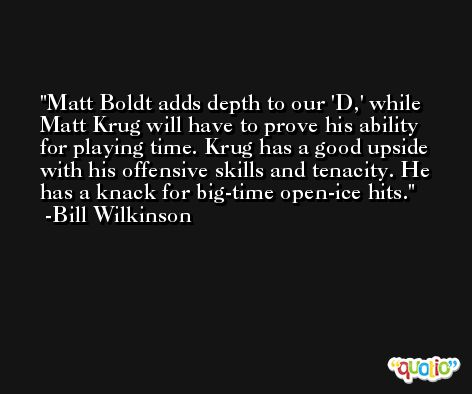 Matt Boldt adds depth to our 'D,' while Matt Krug will have to prove his ability for playing time. Krug has a good upside with his offensive skills and tenacity. He has a knack for big-time open-ice hits. -Bill Wilkinson