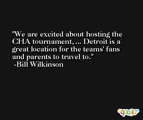 We are excited about hosting the CHA tournament, ... Detroit is a great location for the teams' fans and parents to travel to. -Bill Wilkinson