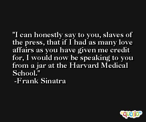 I can honestly say to you, slaves of the press, that if I had as many love affairs as you have given me credit for, I would now be speaking to you from a jar at the Harvard Medical School. -Frank Sinatra