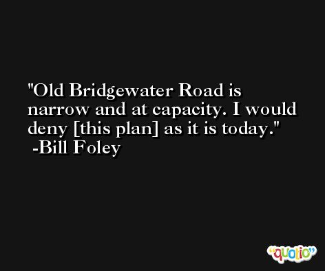 Old Bridgewater Road is narrow and at capacity. I would deny [this plan] as it is today. -Bill Foley