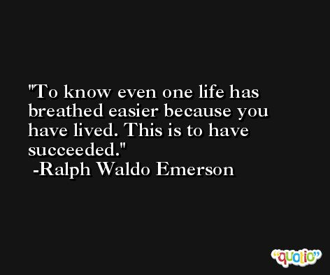 To know even one life has breathed easier because you have lived. This is to have succeeded. -Ralph Waldo Emerson