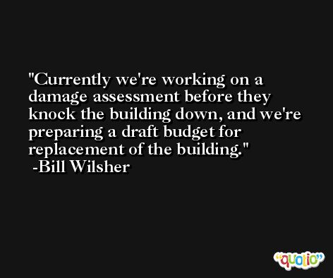 Currently we're working on a damage assessment before they knock the building down, and we're preparing a draft budget for replacement of the building. -Bill Wilsher