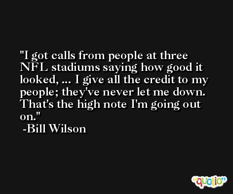 I got calls from people at three NFL stadiums saying how good it looked, ... I give all the credit to my people; they've never let me down. That's the high note I'm going out on. -Bill Wilson