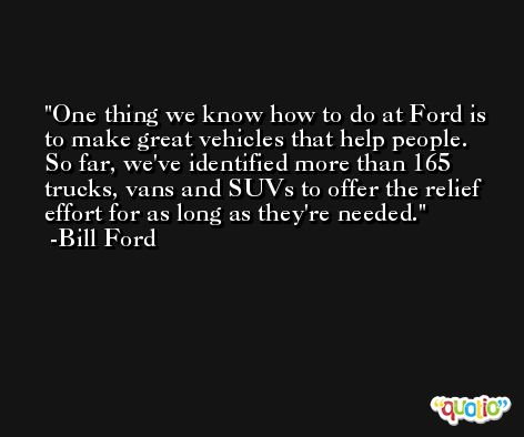 One thing we know how to do at Ford is to make great vehicles that help people. So far, we've identified more than 165 trucks, vans and SUVs to offer the relief effort for as long as they're needed. -Bill Ford