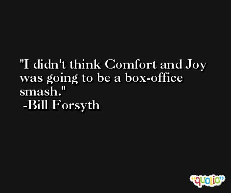 I didn't think Comfort and Joy was going to be a box-office smash. -Bill Forsyth