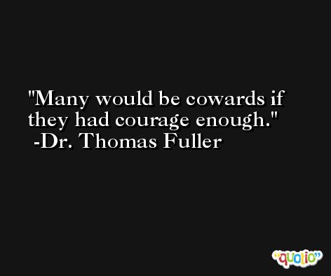 Many would be cowards if they had courage enough. -Dr. Thomas Fuller