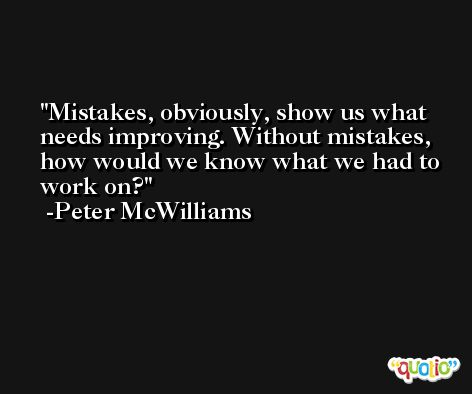 Mistakes, obviously, show us what needs improving. Without mistakes, how would we know what we had to work on? -Peter McWilliams