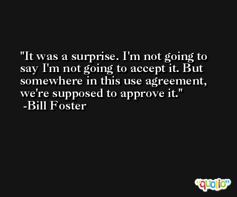 It was a surprise. I'm not going to say I'm not going to accept it. But somewhere in this use agreement, we're supposed to approve it. -Bill Foster