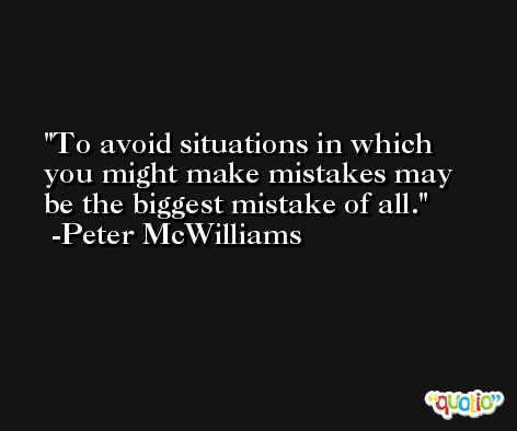 To avoid situations in which you might make mistakes may be the biggest mistake of all. -Peter McWilliams