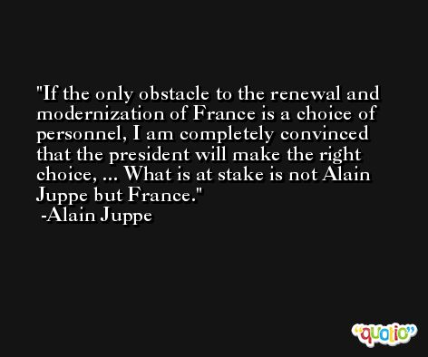 If the only obstacle to the renewal and modernization of France is a choice of personnel, I am completely convinced that the president will make the right choice, ... What is at stake is not Alain Juppe but France. -Alain Juppe