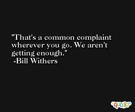 That's a common complaint wherever you go. We aren't getting enough. -Bill Withers