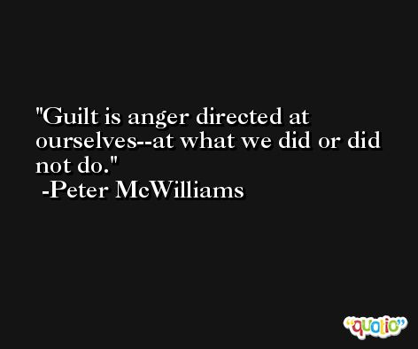 Guilt is anger directed at ourselves--at what we did or did not do. -Peter McWilliams