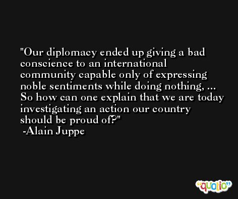 Our diplomacy ended up giving a bad conscience to an international community capable only of expressing noble sentiments while doing nothing, ... So how can one explain that we are today investigating an action our country should be proud of? -Alain Juppe