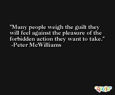 Many people weigh the guilt they will feel against the pleasure of the forbidden action they want to take. -Peter McWilliams