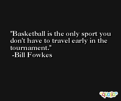 Basketball is the only sport you don't have to travel early in the tournament. -Bill Fowkes