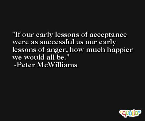 If our early lessons of acceptance were as successful as our early lessons of anger, how much happier we would all be. -Peter McWilliams
