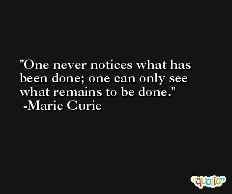 One never notices what has been done; one can only see what remains to be done. -Marie Curie
