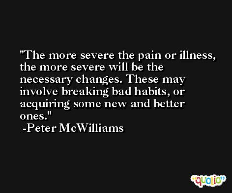 The more severe the pain or illness, the more severe will be the necessary changes. These may involve breaking bad habits, or acquiring some new and better ones. -Peter McWilliams