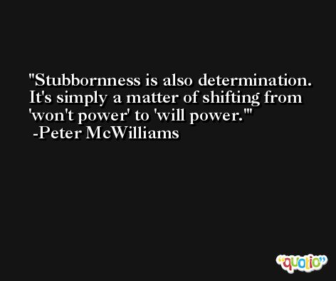 Stubbornness is also determination. It's simply a matter of shifting from 'won't power' to 'will power.' -Peter McWilliams