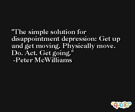 The simple solution for disappointment depression: Get up and get moving. Physically move. Do. Act. Get going. -Peter McWilliams