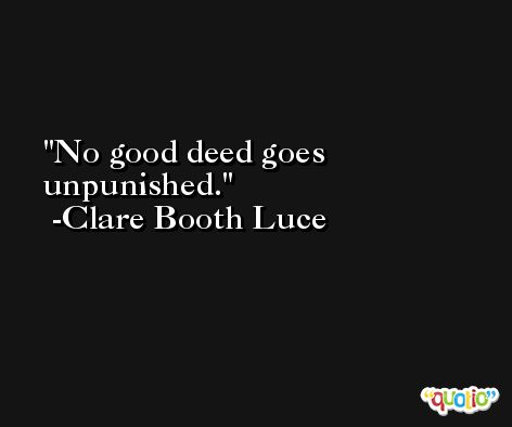 No good deed goes unpunished. -Clare Booth Luce