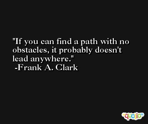 If you can find a path with no obstacles, it probably doesn't lead anywhere. -Frank A. Clark