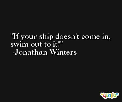 If your ship doesn't come in, swim out to it! -Jonathan Winters