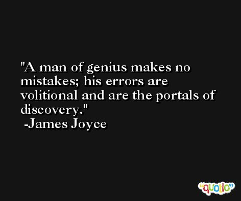 A man of genius makes no mistakes; his errors are volitional and are the portals of discovery. -James Joyce