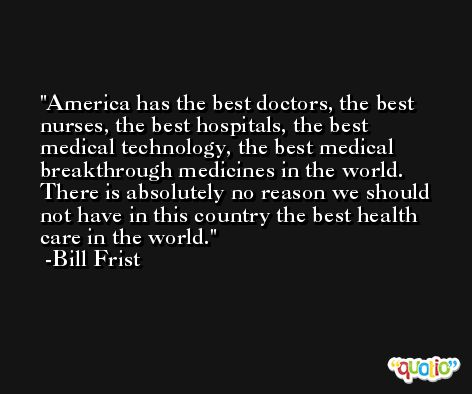 America has the best doctors, the best nurses, the best hospitals, the best medical technology, the best medical breakthrough medicines in the world. There is absolutely no reason we should not have in this country the best health care in the world. -Bill Frist