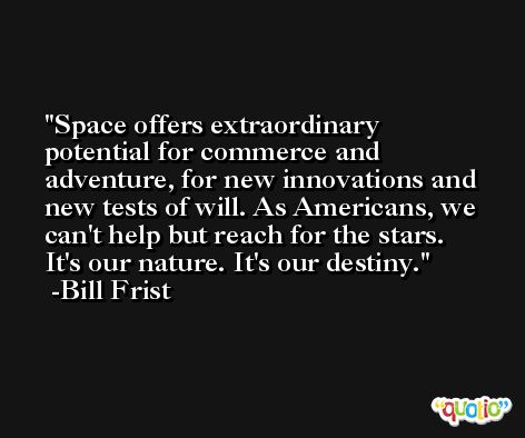 Space offers extraordinary potential for commerce and adventure, for new innovations and new tests of will. As Americans, we can't help but reach for the stars. It's our nature. It's our destiny. -Bill Frist