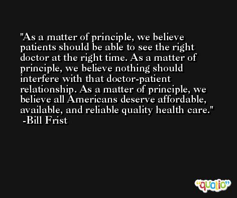 As a matter of principle, we believe patients should be able to see the right doctor at the right time. As a matter of principle, we believe nothing should interfere with that doctor-patient relationship. As a matter of principle, we believe all Americans deserve affordable, available, and reliable quality health care. -Bill Frist