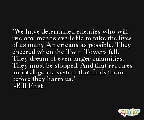 We have determined enemies who will use any means available to take the lives of as many Americans as possible. They cheered when the Twin Towers fell. They dream of even larger calamities. They must be stopped. And that requires an intelligence system that finds them, before they harm us. -Bill Frist