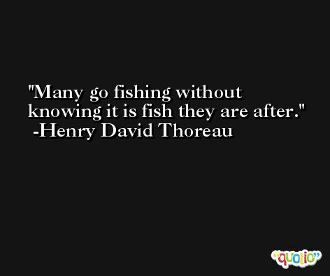 Many go fishing without knowing it is fish they are after. -Henry David Thoreau
