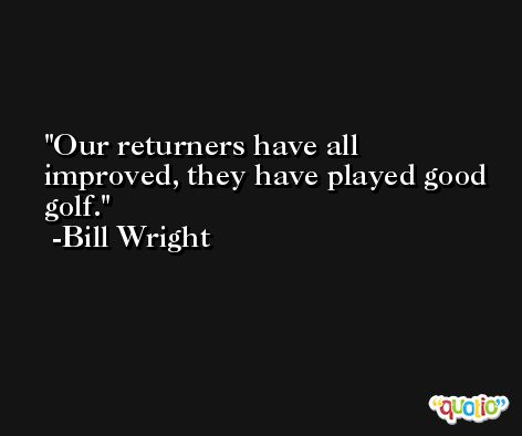 Our returners have all improved, they have played good golf. -Bill Wright