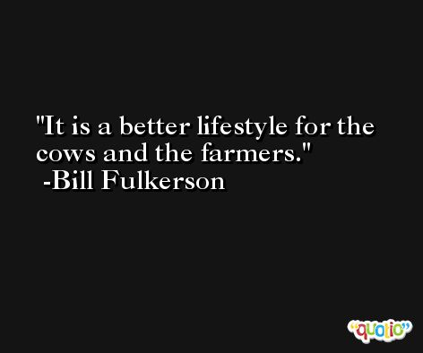 It is a better lifestyle for the cows and the farmers. -Bill Fulkerson
