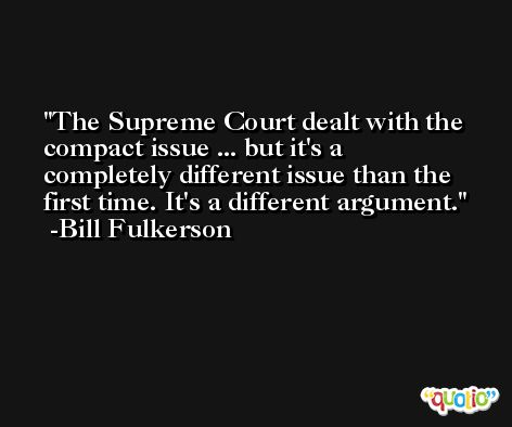 The Supreme Court dealt with the compact issue ... but it's a completely different issue than the first time. It's a different argument. -Bill Fulkerson