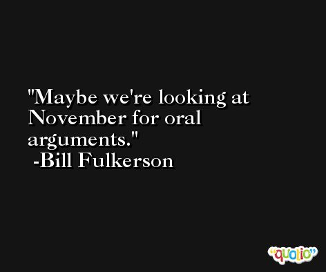 Maybe we're looking at November for oral arguments. -Bill Fulkerson