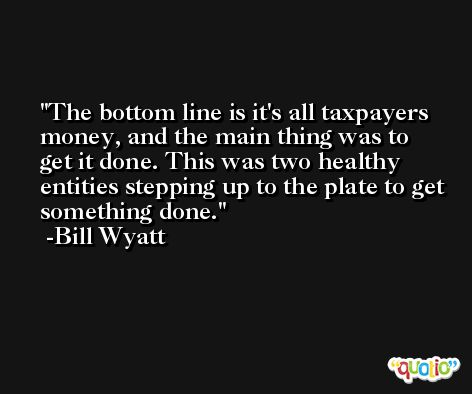 The bottom line is it's all taxpayers money, and the main thing was to get it done. This was two healthy entities stepping up to the plate to get something done. -Bill Wyatt