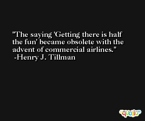 The saying 'Getting there is half the fun' became obsolete with the advent of commercial airlines. -Henry J. Tillman