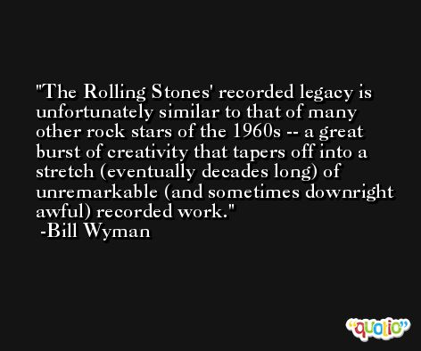The Rolling Stones' recorded legacy is unfortunately similar to that of many other rock stars of the 1960s -- a great burst of creativity that tapers off into a stretch (eventually decades long) of unremarkable (and sometimes downright awful) recorded work. -Bill Wyman