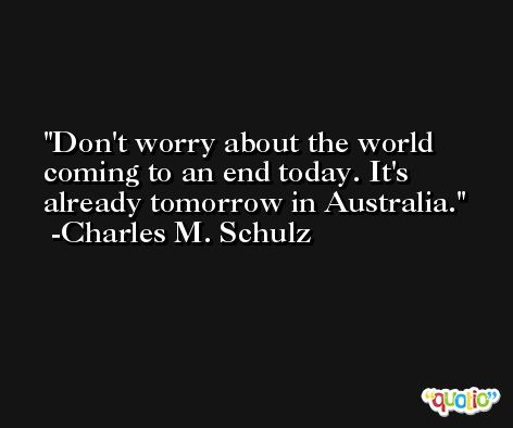 Don't worry about the world coming to an end today. It's already tomorrow in Australia. -Charles M. Schulz