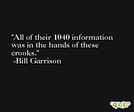 All of their 1040 information was in the hands of these crooks. -Bill Garrison
